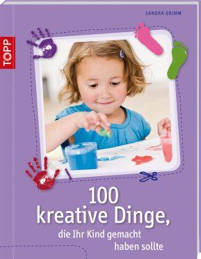100 kreative Dinge, die Ihr Kind gemacht haben sollte von Sandra Grimm